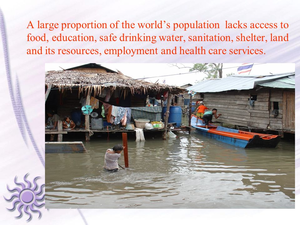 A large proportion of the world's population lacks access to food, education, safe drinking water, sanitation, shelter, land and its resources, employment and health care services.