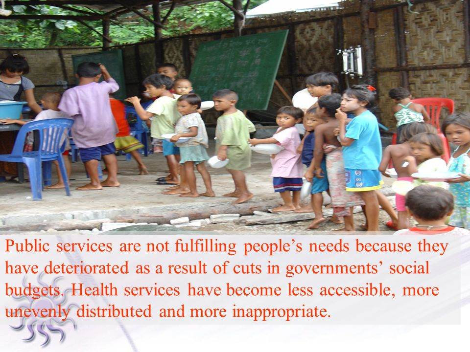 Public services are not fulfilling people's needs because they have deteriorated as a result of cuts in governments' social budgets.