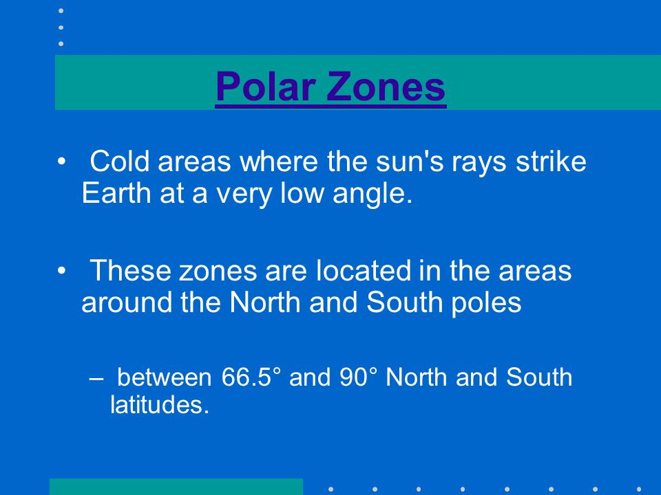 Polar Zones Cold areas where the sun s rays strike Earth at a very low angle.