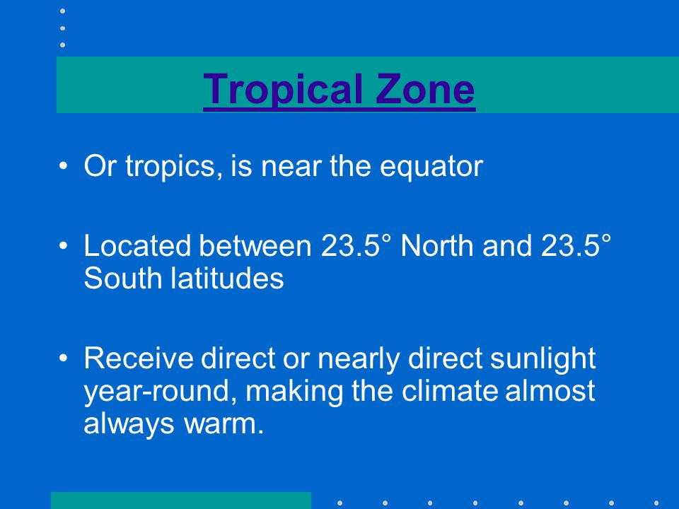 Tropical Zone Or tropics, is near the equator