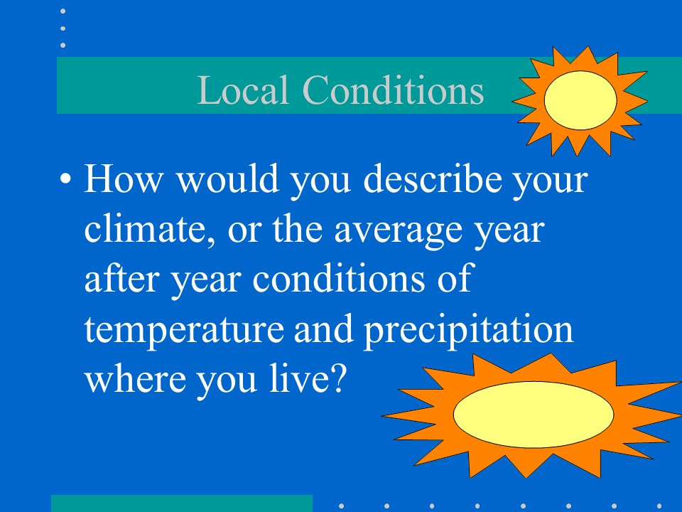 Local Conditions How would you describe your climate, or the average year after year conditions of temperature and precipitation where you live