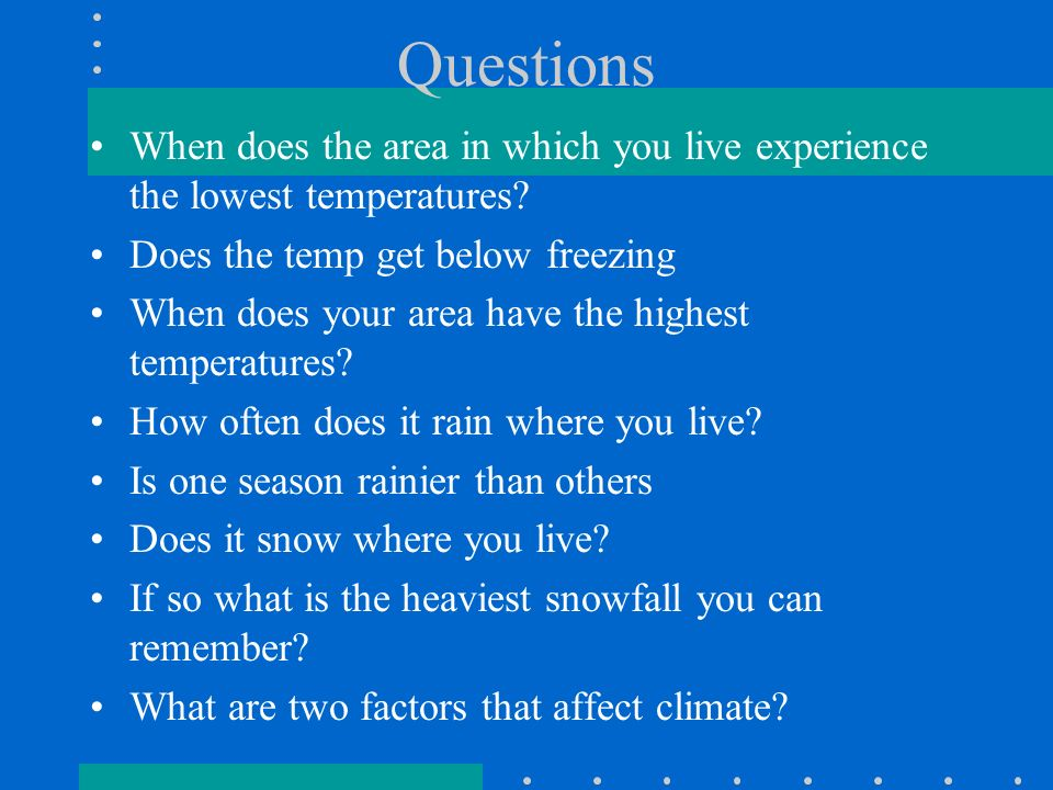 Questions When does the area in which you live experience the lowest temperatures Does the temp get below freezing.
