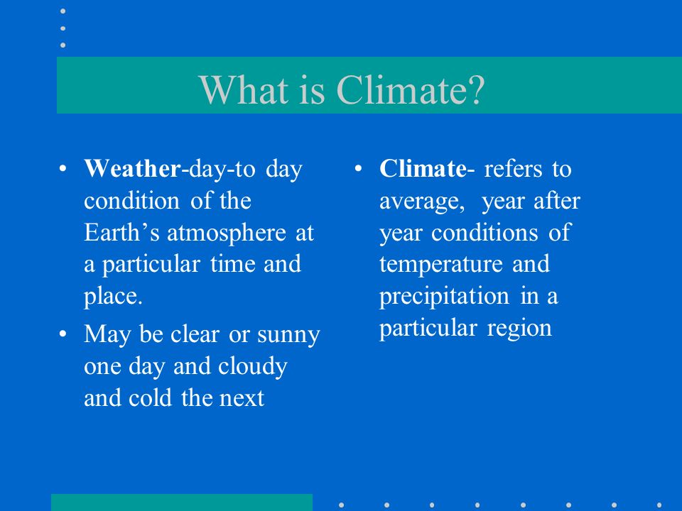 What is Climate Weather-day-to day condition of the Earth's atmosphere at a particular time and place.