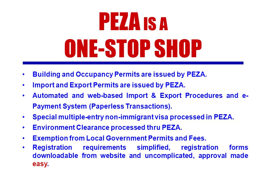 PEZA IS A ONE-STOP SHOP. Building and Occupancy Permits are issued by PEZA. Import and Export Permits are issued by PEZA.