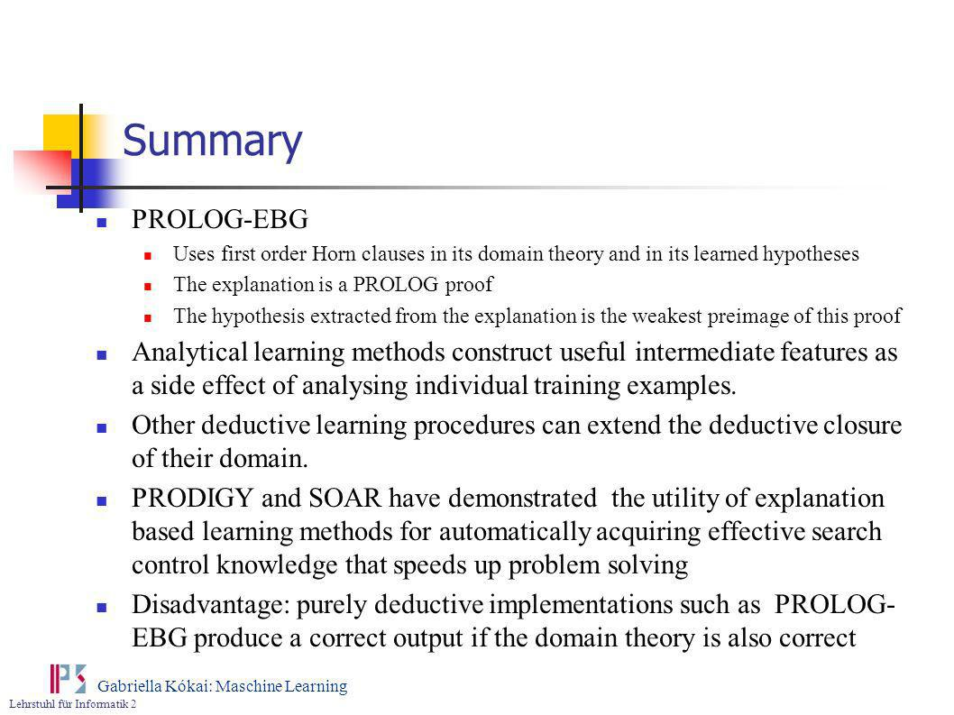 Summary PROLOG-EBG. Uses first order Horn clauses in its domain theory and in its learned hypotheses.