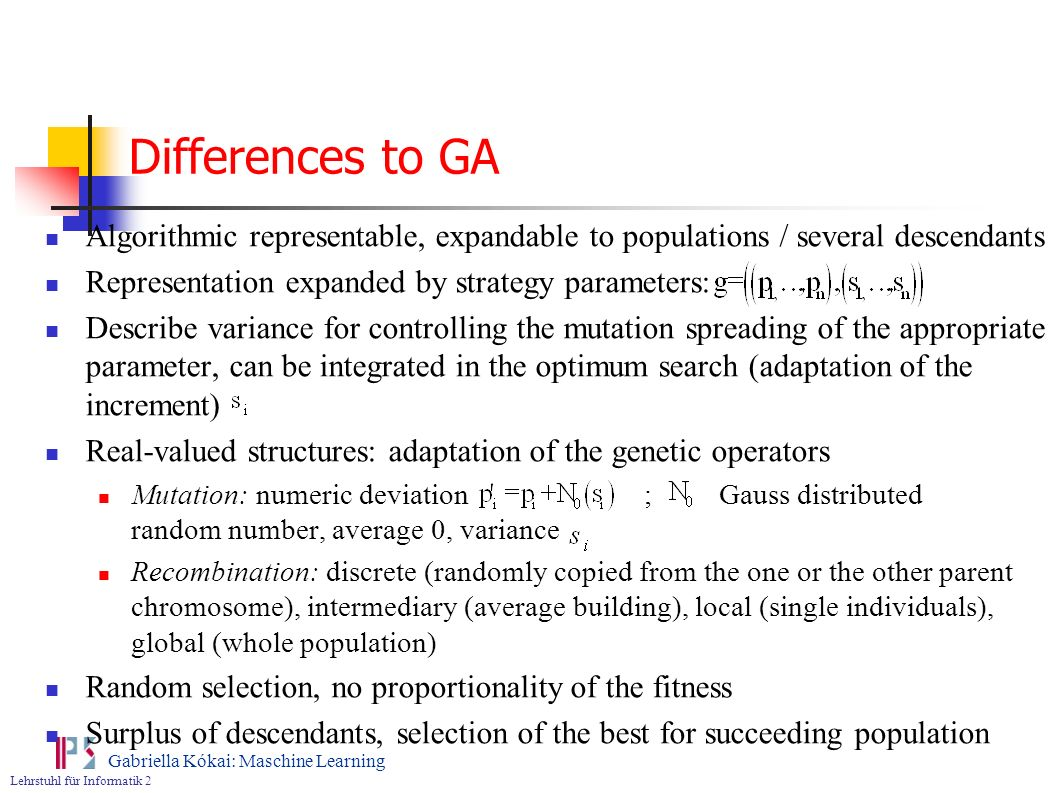 Differences to GA Algorithmic representable, expandable to populations / several descendants. Representation expanded by strategy parameters: