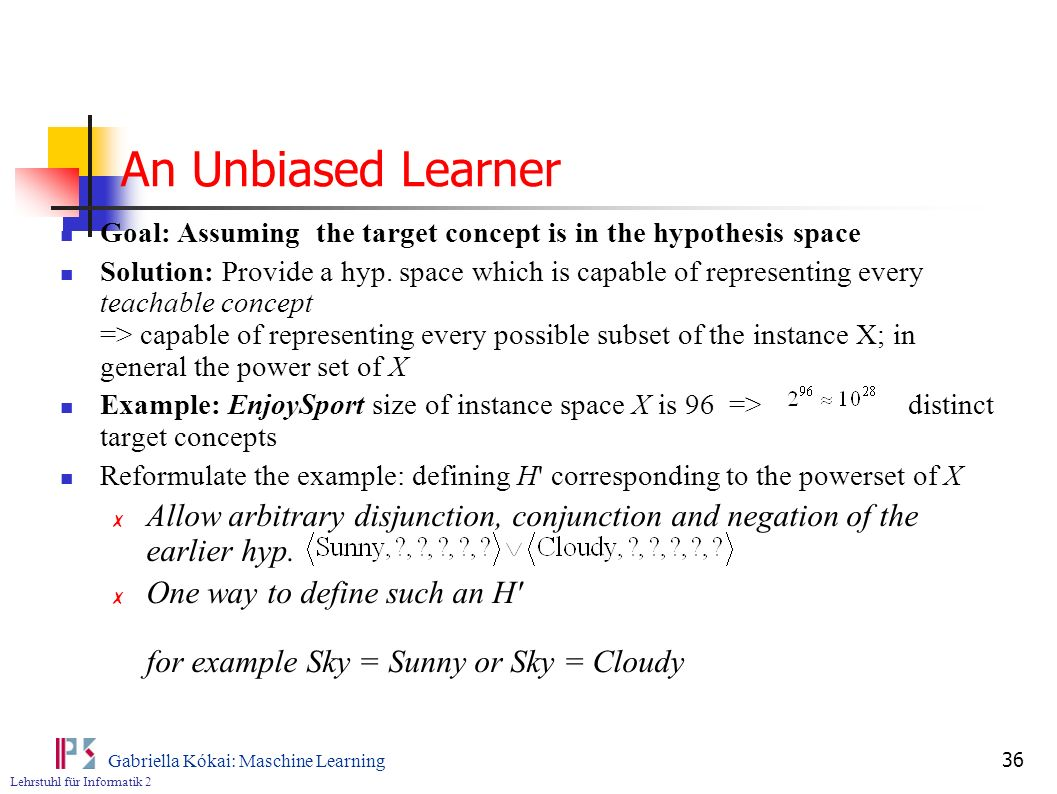 An Unbiased Learner Goal: Assuming the target concept is in the hypothesis space.