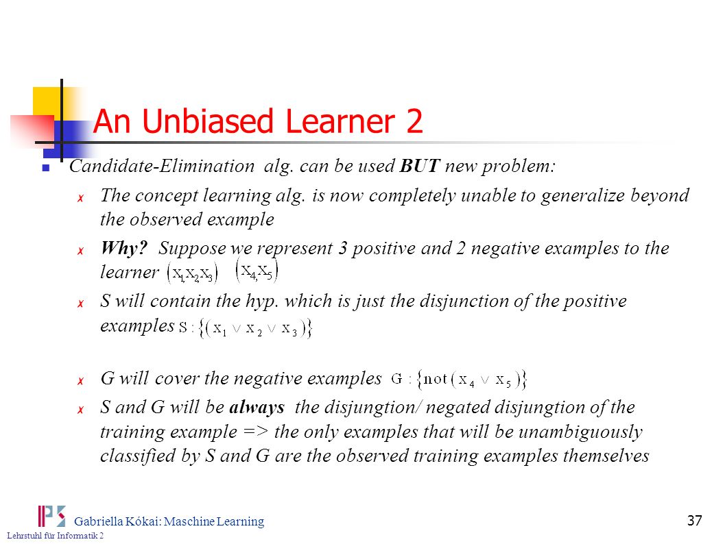 An Unbiased Learner 2 Candidate-Elimination alg. can be used BUT new problem: