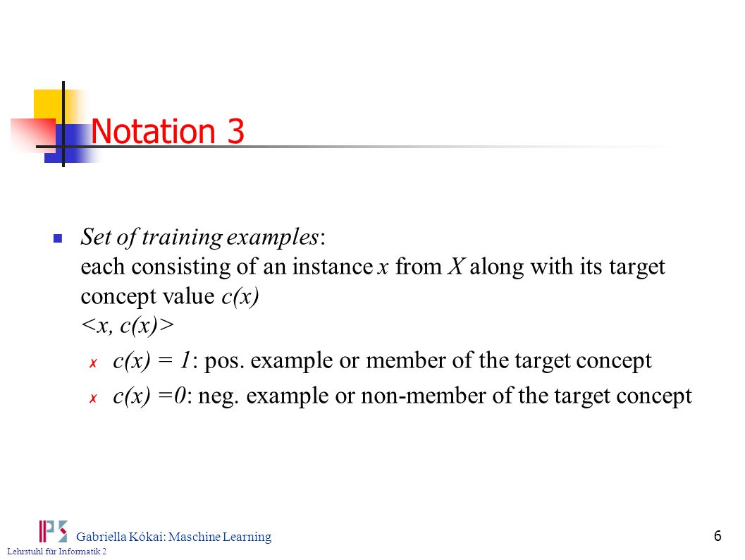 Notation 3 Set of training examples: each consisting of an instance x from X along with its target concept value c(x) <x, c(x)>