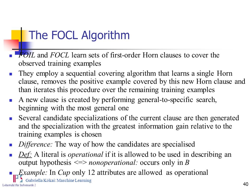 The FOCL Algorithm FOIL and FOCL learn sets of first-order Horn clauses to cover the observed training examples.