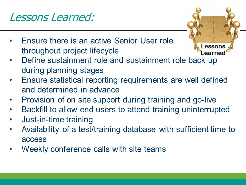Lessons Learned: Ensure there is an active Senior User role throughout project lifecycle.