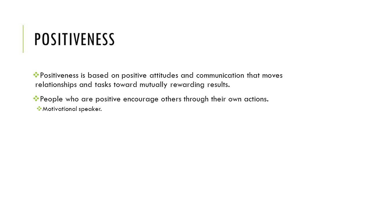 Positiveness Positiveness is based on positive attitudes and communication that moves relationships and tasks toward mutually rewarding results.