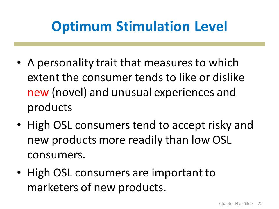 consumers with high optimum stimulation levels Consumers whose enduring optimal stimulation levels exceed their lifestyle stimulation levels are prone to  up to some optimal level beyond that optimum, further increases in  environment is perceived as either too low or high is shaped by.