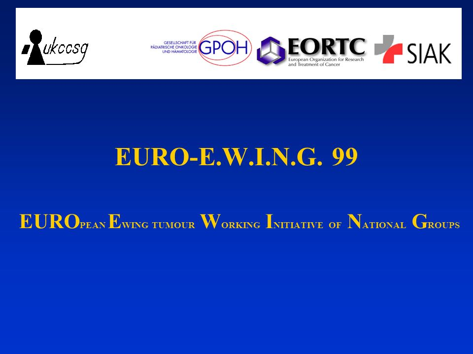 EURO-E.W.I.N.G. 99 EUROPEAN EWING TUMOUR WORKING INITIATIVE OF NATIONAL GROUPS