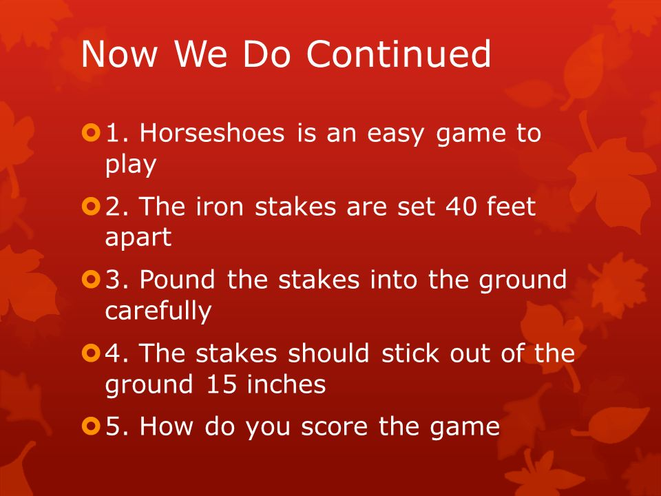 Now We Do Continued 1. Horseshoes is an easy game to play