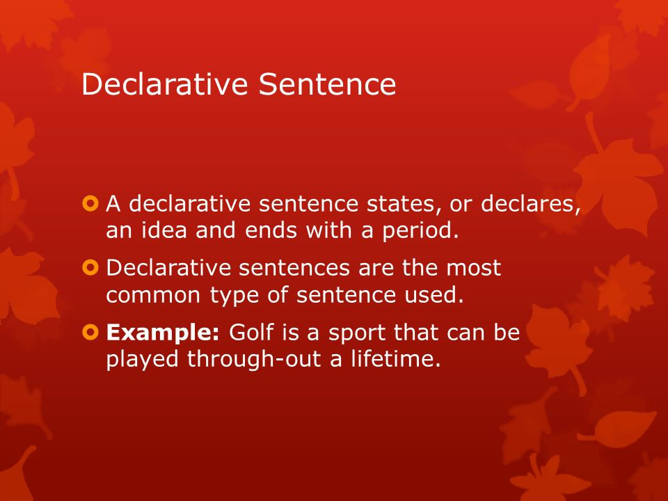 Declarative Sentence A declarative sentence states, or declares, an idea and ends with a period.