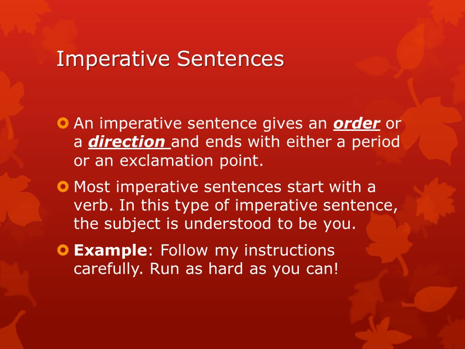 Imperative Sentences An imperative sentence gives an order or a direction and ends with either a period or an exclamation point.