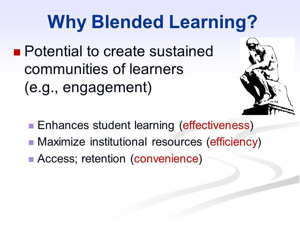 Why Blended Learning Potential to create sustained communities of learners (e.g., engagement) Enhances student learning (effectiveness)