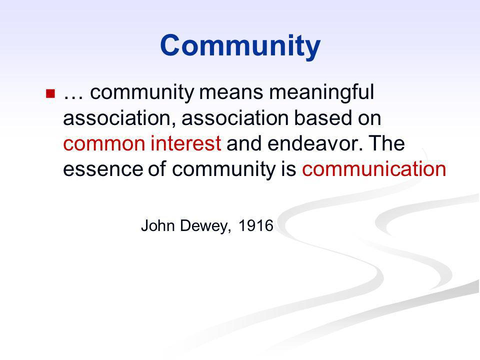 Community… community means meaningful association, association based on common interest and endeavor. The essence of community is communication.