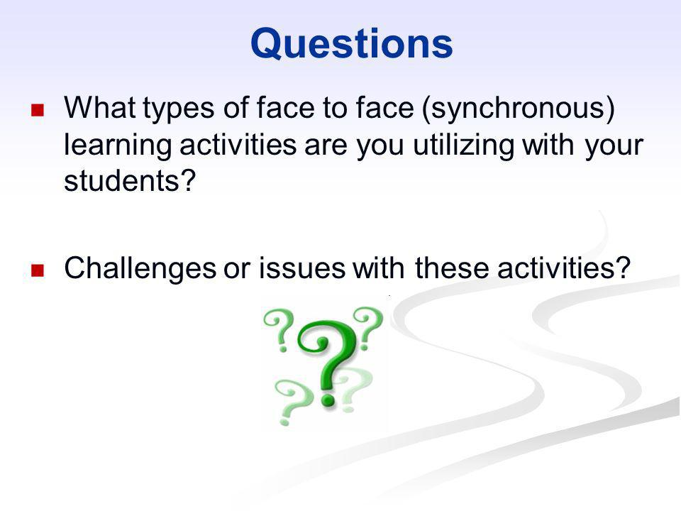 Questions What types of face to face (synchronous) learning activities are you utilizing with your students