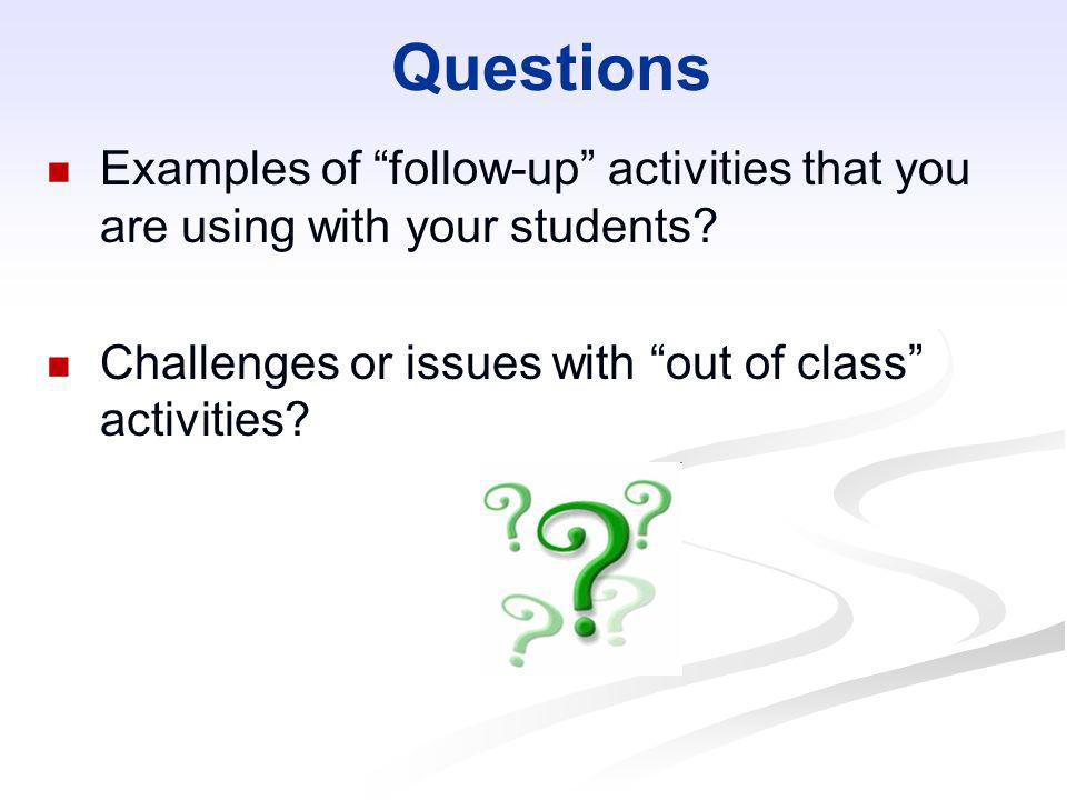 QuestionsExamples of follow-up activities that you are using with your students.