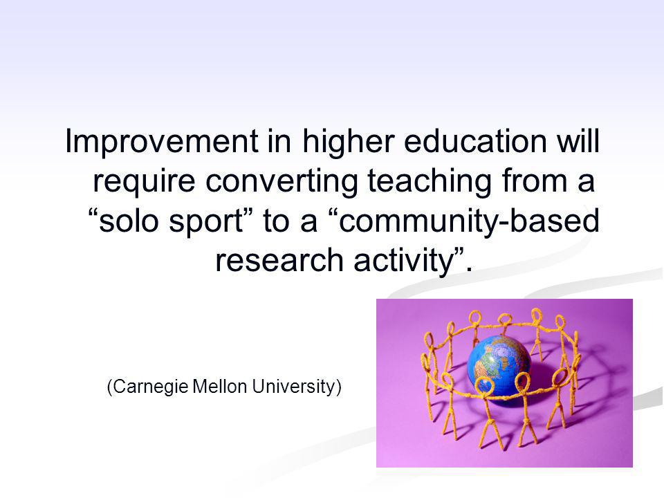 Improvement in higher education will require converting teaching from a solo sport to a community-based research activity .