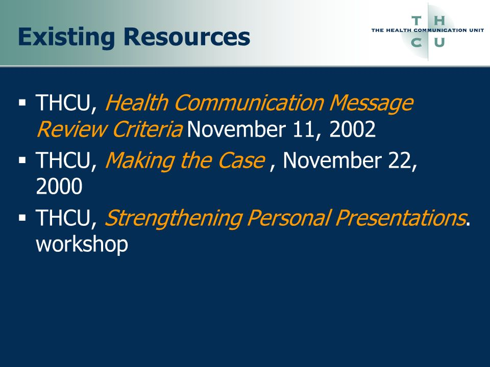 Existing Resources THCU, Health Communication Message Review Criteria November 11, 2002. THCU, Making the Case , November 22, 2000.