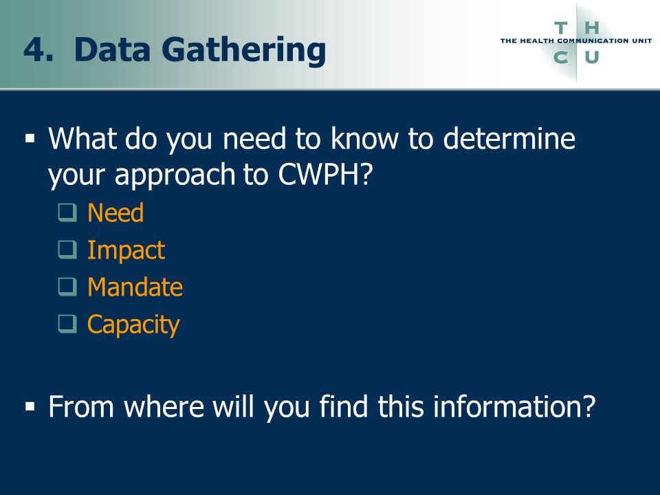 4. Data Gathering What do you need to know to determine your approach to CWPH Need. Impact. Mandate.
