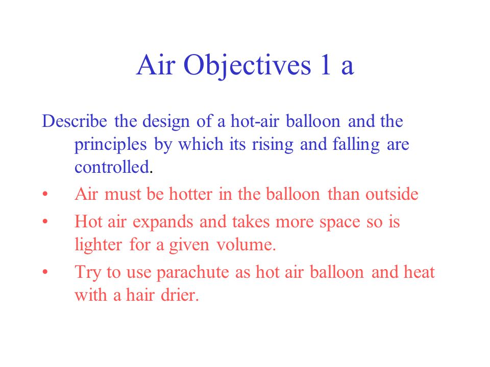 Air Objectives 1 a Describe the design of a hot-air balloon and the principles by which its rising and falling are controlled.