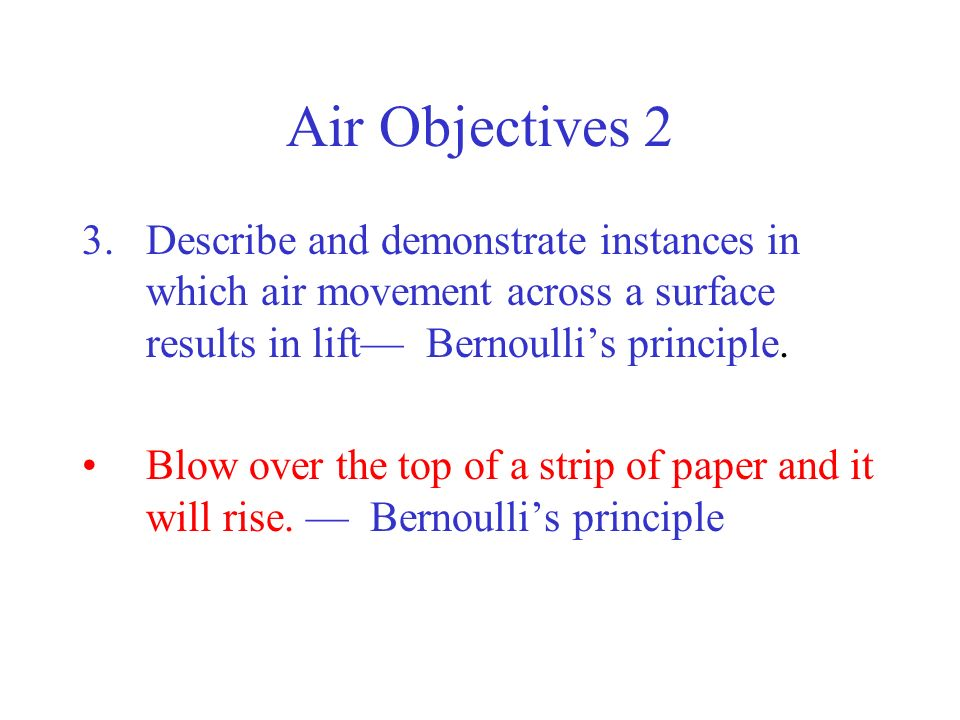 Air Objectives 2 Describe and demonstrate instances in which air movement across a surface results in lift— Bernoulli's principle.