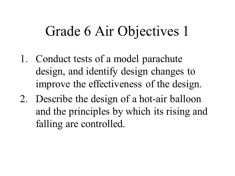 Grade 6 Air Objectives 1 Conduct tests of a model parachute design, and identify design changes to improve the effectiveness of the design.