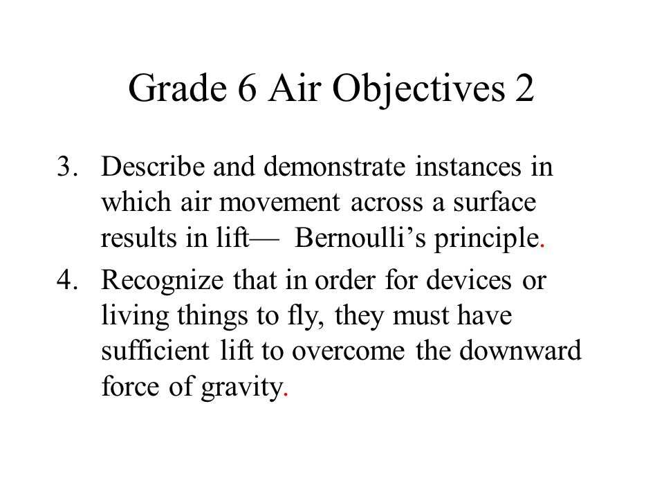 Grade 6 Air Objectives 2 3. Describe and demonstrate instances in which air movement across a surface results in lift— Bernoulli's principle.
