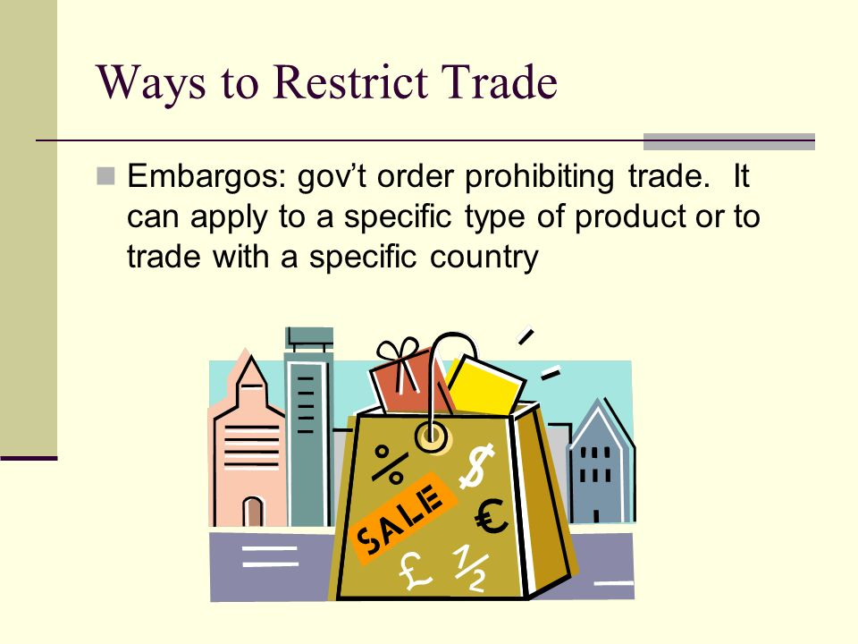 Ways to Restrict Trade Embargos: gov't order prohibiting trade.