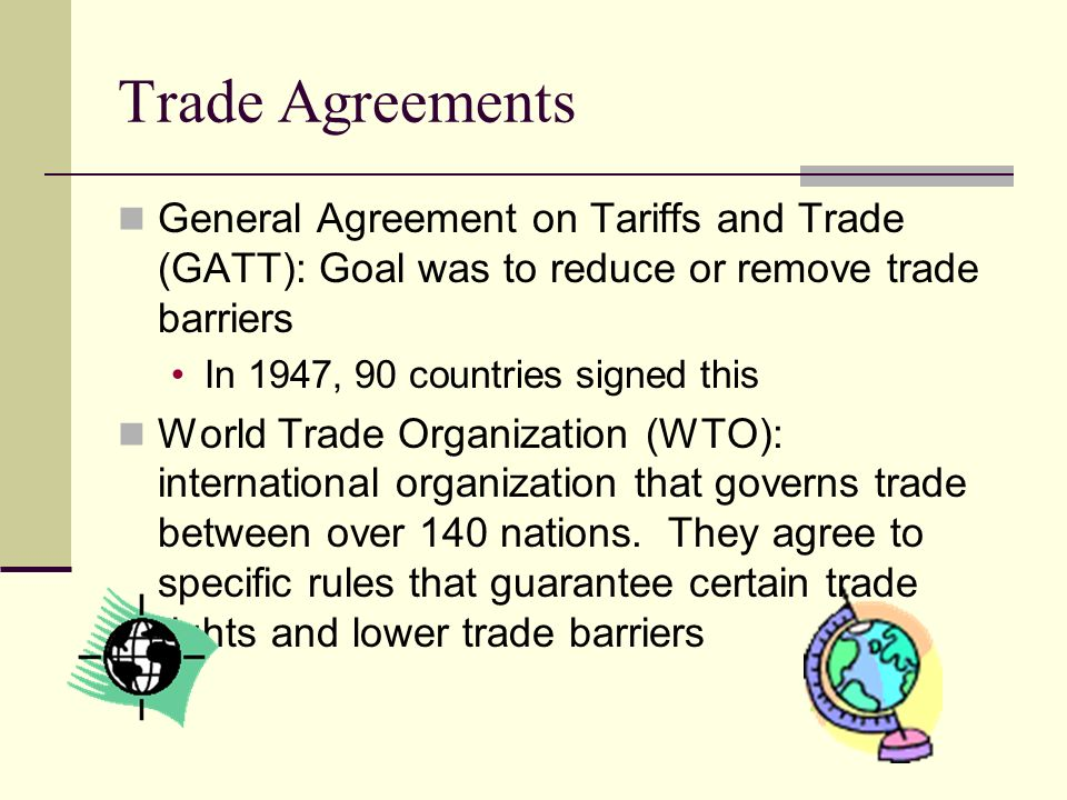 Trade Agreements General Agreement on Tariffs and Trade (GATT): Goal was to reduce or remove trade barriers.