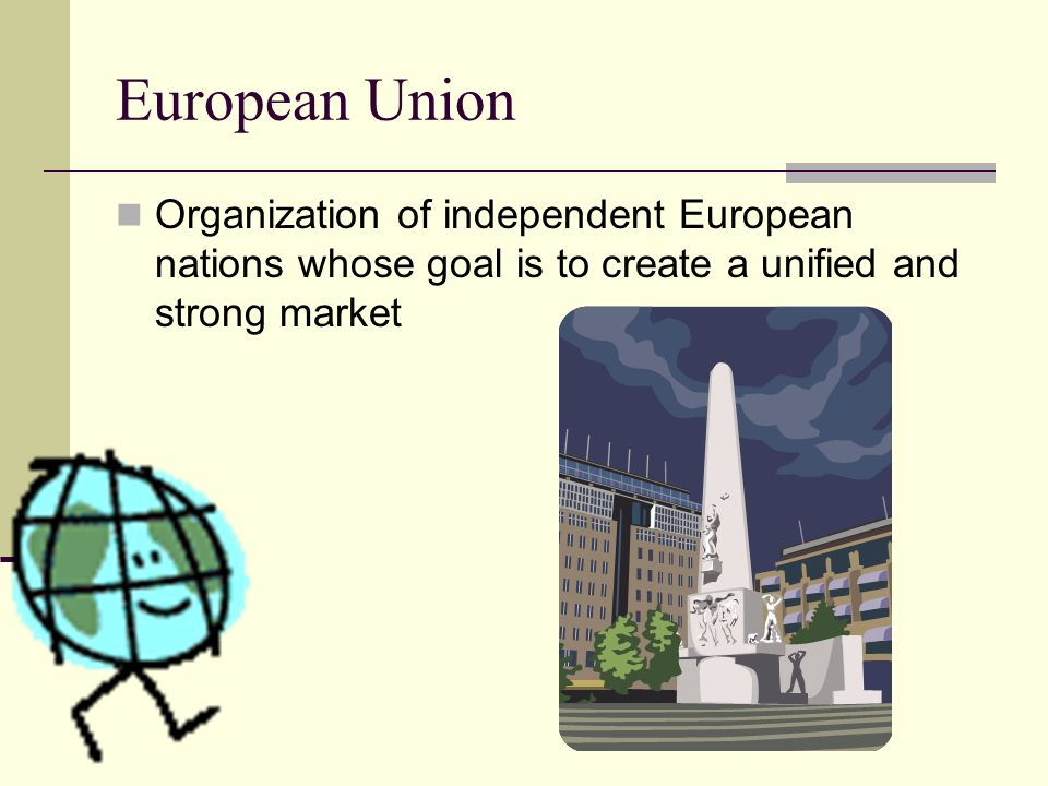 European Union Organization of independent European nations whose goal is to create a unified and strong market.