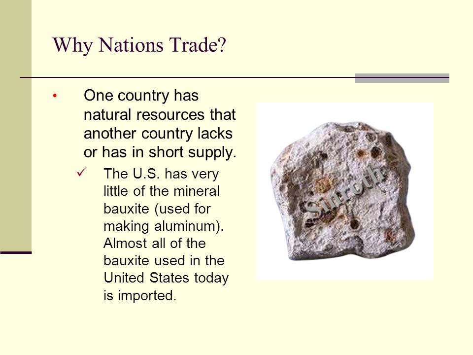 Why Nations Trade One country has natural resources that another country lacks or has in short supply.
