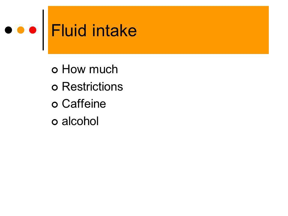 Fluid intake How much Restrictions Caffeine alcohol