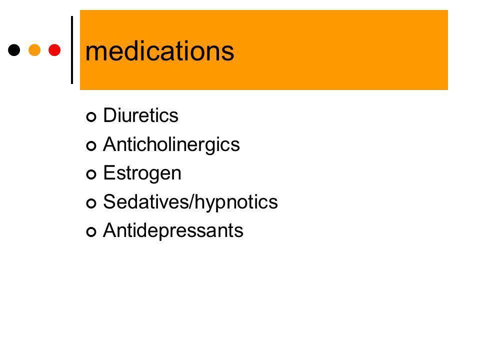 medications Diuretics Anticholinergics Estrogen Sedatives/hypnotics