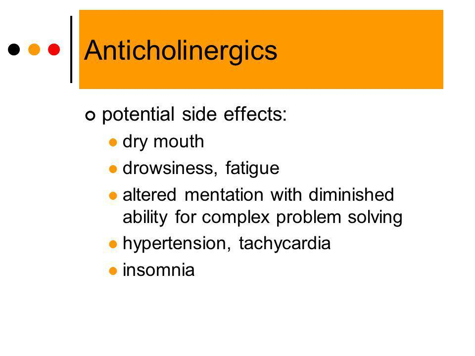 Anticholinergics potential side effects: dry mouth drowsiness, fatigue