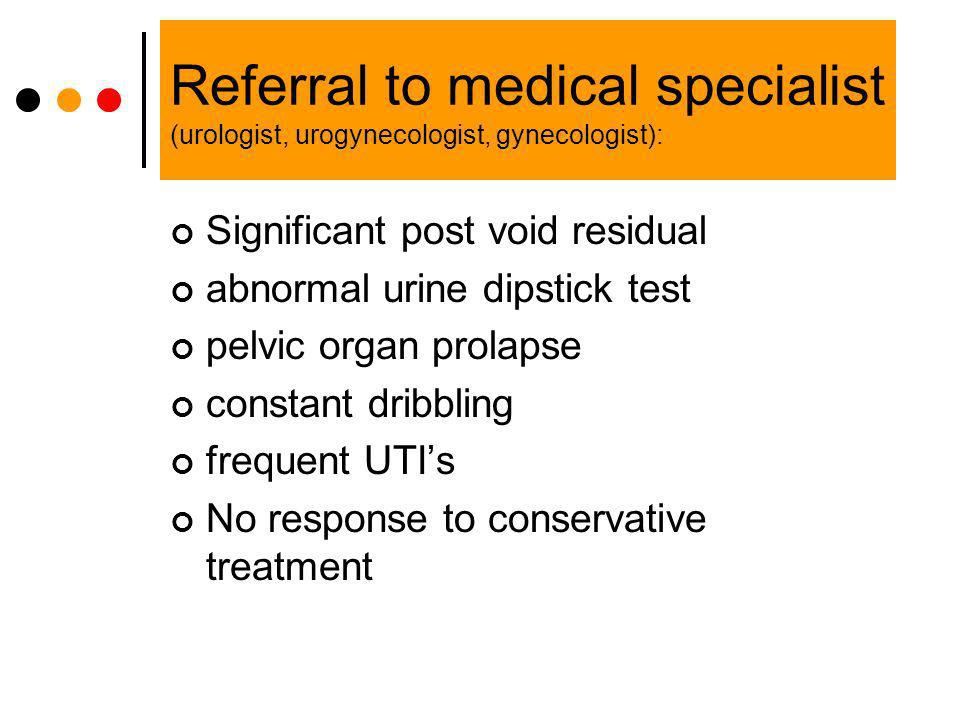 Referral to medical specialist (urologist, urogynecologist, gynecologist):