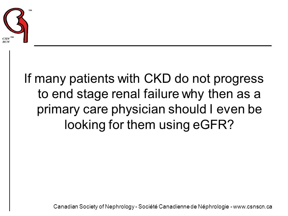 If many patients with CKD do not progress to end stage renal failure why then as a primary care physician should I even be looking for them using eGFR