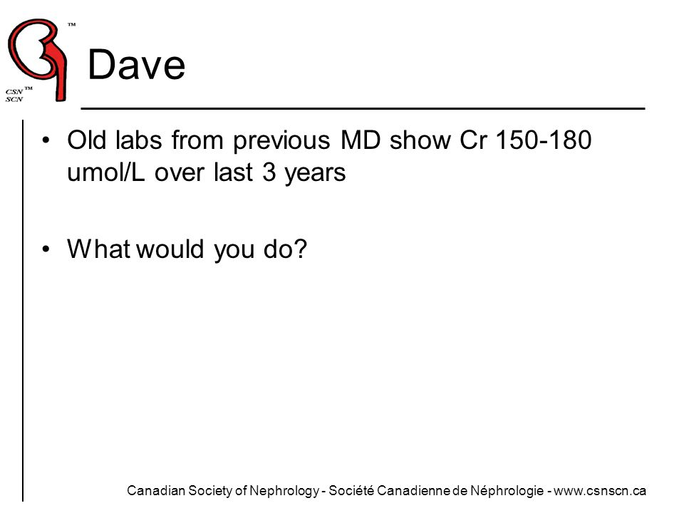 Dave Old labs from previous MD show Cr 150-180 umol/L over last 3 years. What would you do Stable CKD, follow serially.