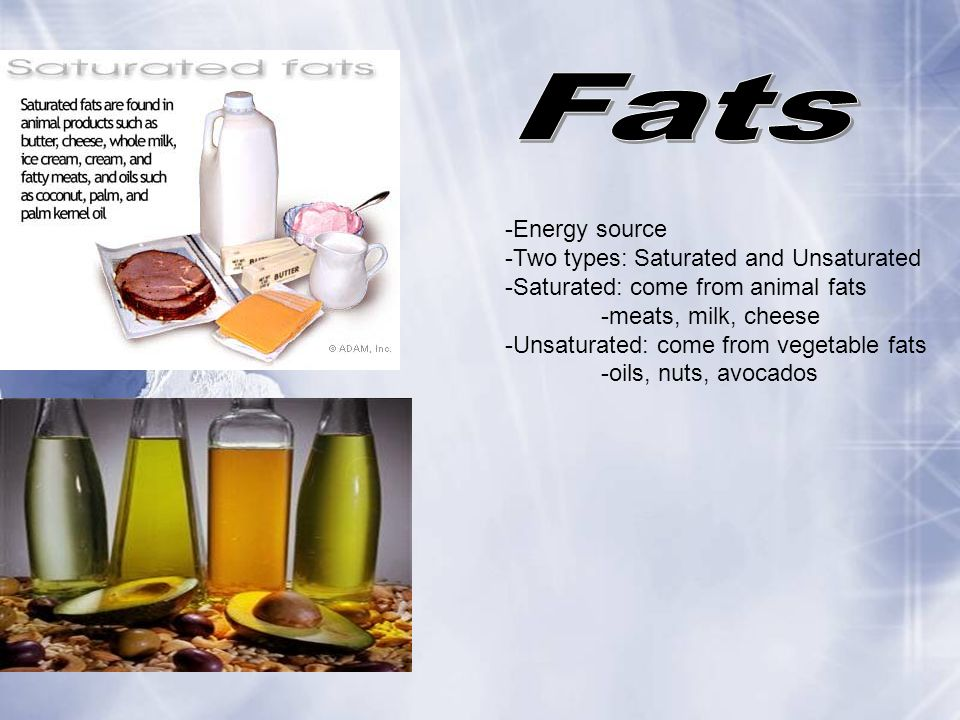 Fats -Energy source -Two types: Saturated and Unsaturated