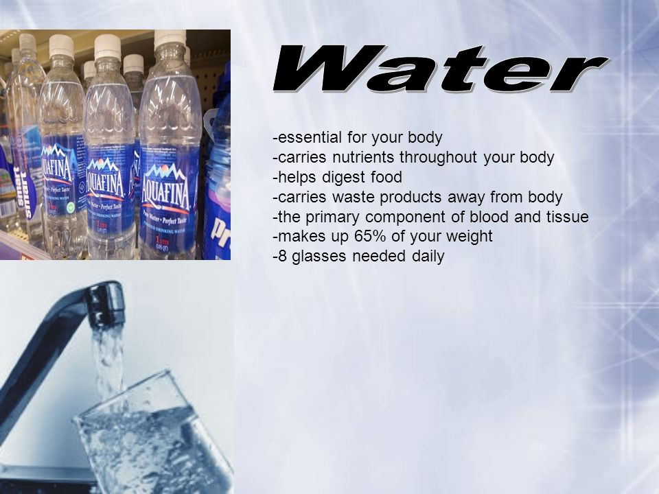 Water -essential for your body -carries nutrients throughout your body