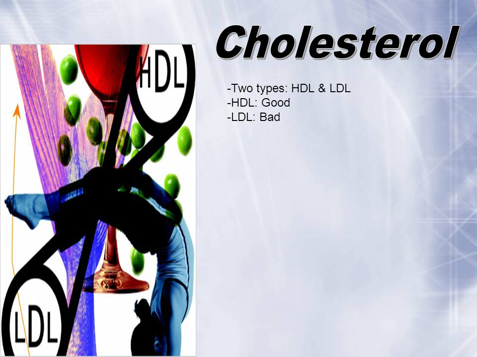 Cholesterol -Two types: HDL & LDL -HDL: Good -LDL: Bad