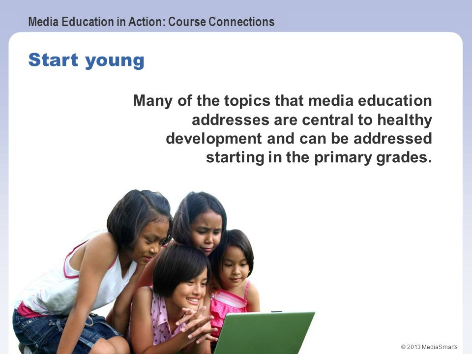 Start young Many of the topics that media education addresses are central to healthy development and can be addressed starting in the primary grades.