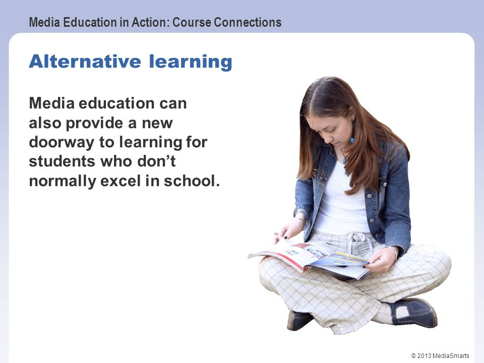 Alternative learning Media education can also provide a new doorway to learning for students who don't normally excel in school.