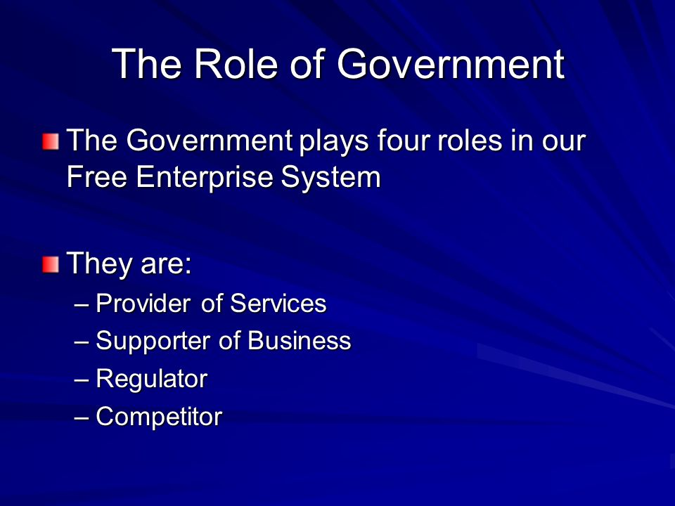 The Role of Government The Government plays four roles in our Free Enterprise System. They are: Provider of Services.