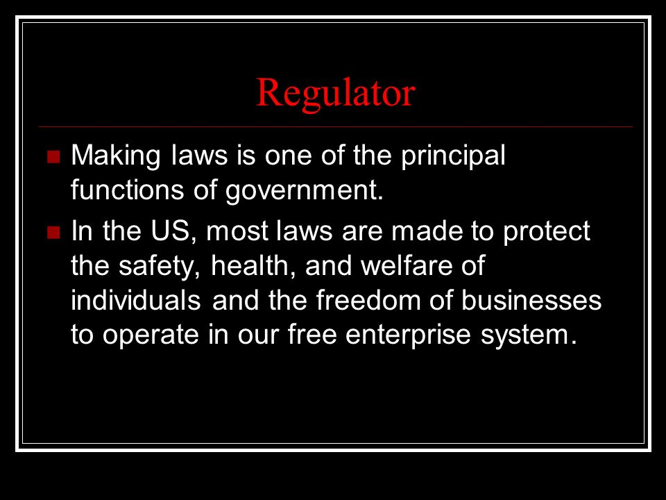 Regulator Making laws is one of the principal functions of government.