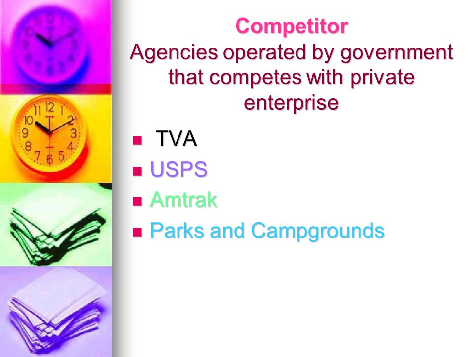 Competitor Agencies operated by government that competes with private enterprise